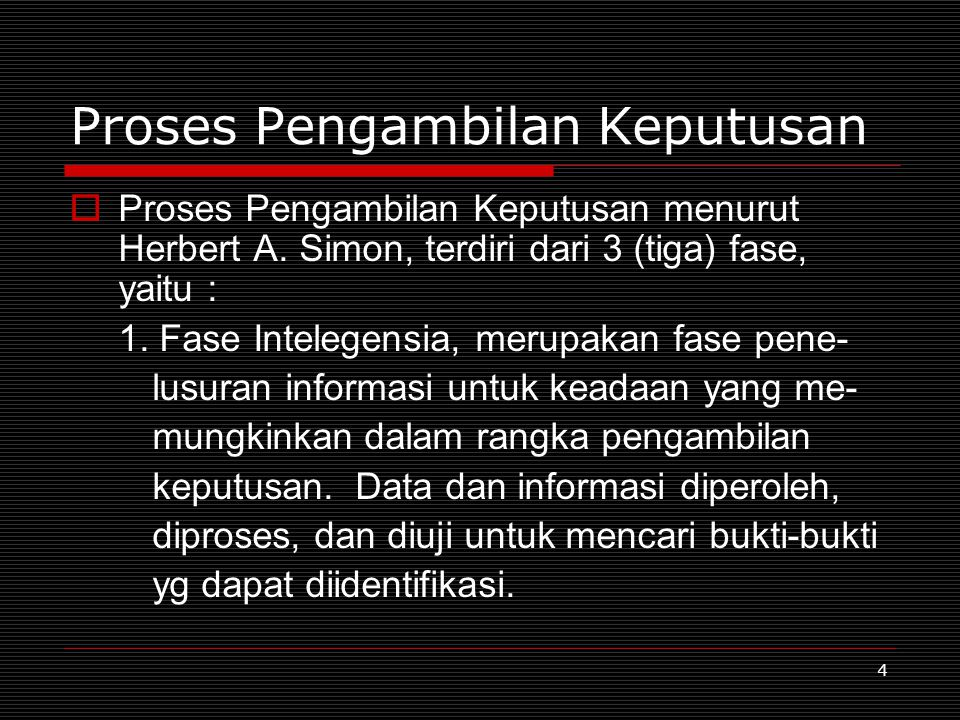4 Proses Pengambilan Keputusan  Proses Pengambilan Keputusan menurut Herbert A. Simon, terdiri dari 3 (tiga) fase, yaitu : 1. Fase Intelegensia, meru