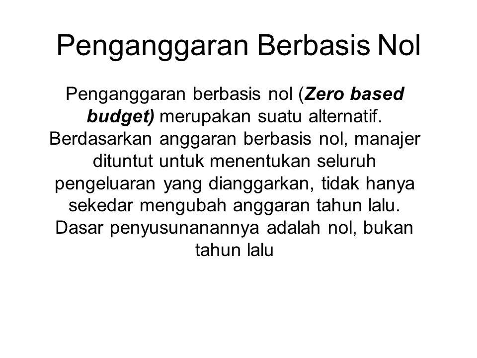 Penganggaran Berbasis Nol Penganggaran berbasis nol (Zero based budget) merupakan suatu alternatif. Berdasarkan anggaran berbasis nol, manajer dituntu