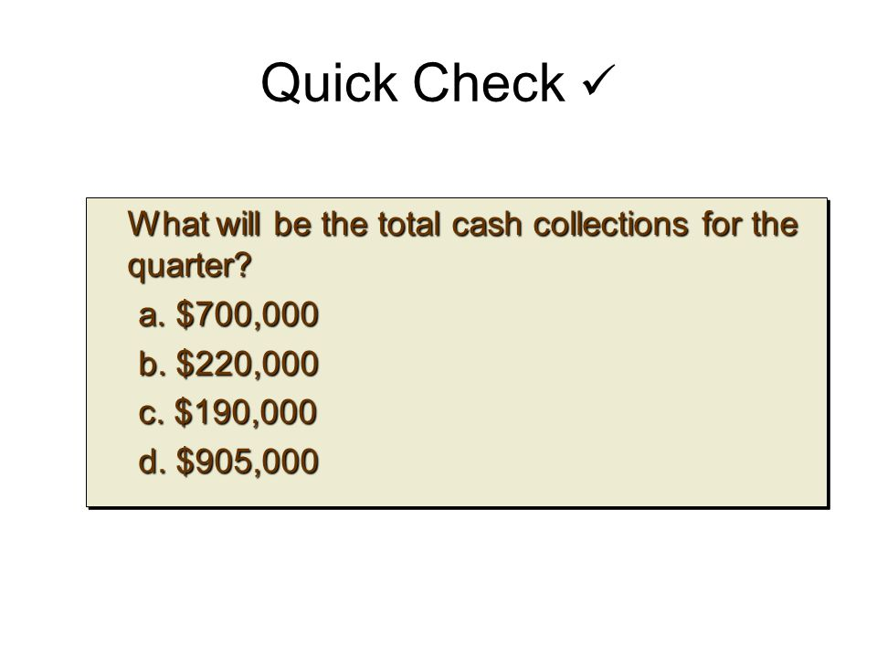 Quick Check What will be the total cash collections for the quarter? What will be the total cash collections for the quarter? a. $700,000 b. $220,000