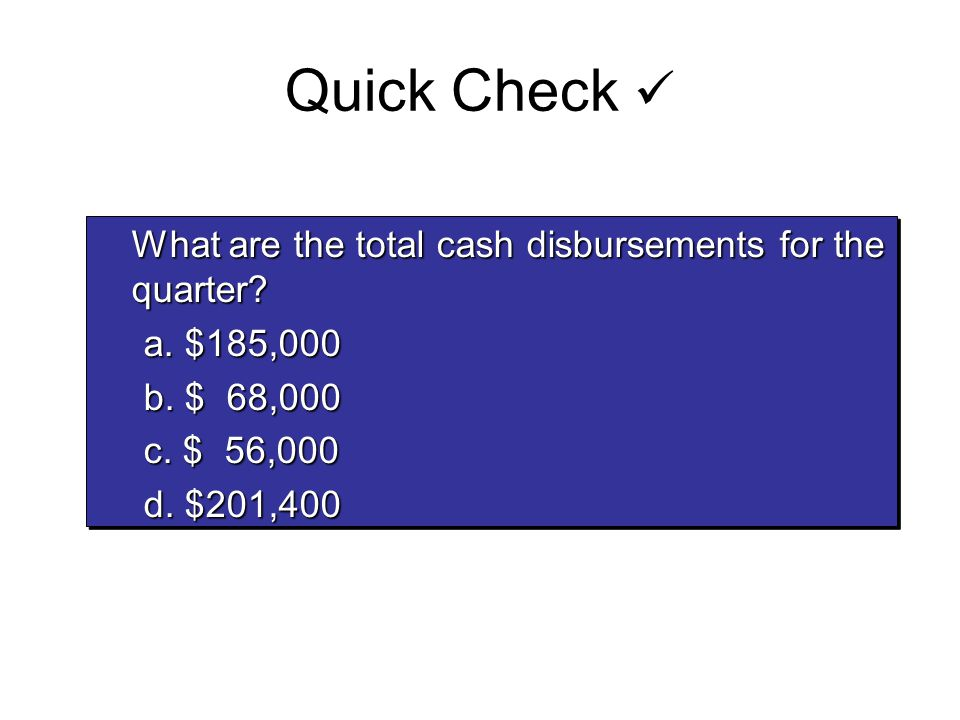 Quick Check What are the total cash disbursements for the quarter? What are the total cash disbursements for the quarter? a. $185,000 b. $ 68,000 c. $