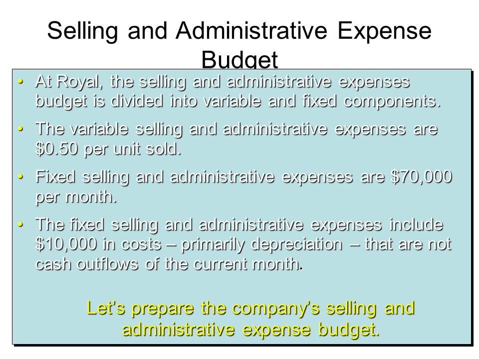 Selling and Administrative Expense Budget At Royal, the selling and administrative expenses budget is divided into variable and fixed components.At Ro