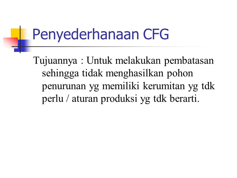 Penyederhanaan CFG Tujuannya : Untuk melakukan pembatasan sehingga tidak menghasilkan pohon penurunan yg memiliki kerumitan yg tdk perlu / aturan produksi yg tdk berarti.