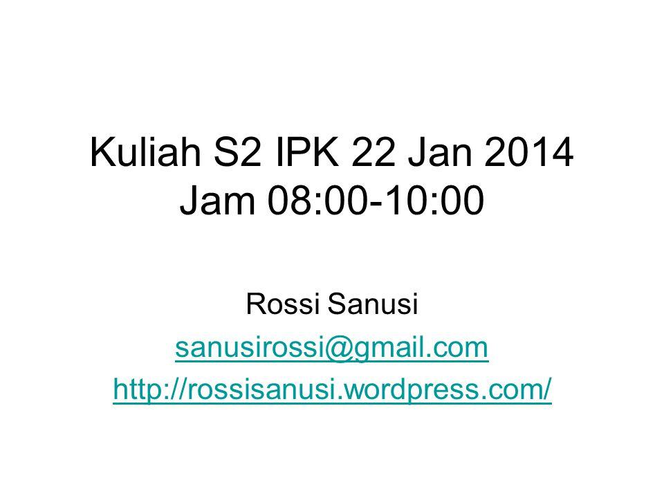 Kuliah S2 IPK 22 Jan 2014 Jam 08:00-10:00 Rossi Sanusi sanusirossi@gmail.com http://rossisanusi.wordpress.com/