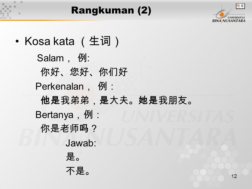 12 Rangkuman (2) Kosa kata (生词) Salam , 例 : 你好、您好、你们好 Perkenalan , 例: 他是我弟弟,是大夫。她是我朋友。 Bertanya ,例: 你是老师吗? Jawab: 是。 不是。
