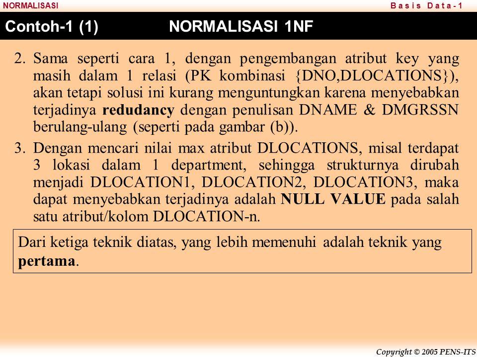 Copyright © 2005 PENS-ITS B a s i s D a t a - 1NORMALISASI Contoh-1 (1) NORMALISASI 1NF 2.Sama seperti cara 1, dengan pengembangan atribut key yang masih dalam 1 relasi (PK kombinasi {DNO,DLOCATIONS}), akan tetapi solusi ini kurang menguntungkan karena menyebabkan terjadinya redudancy dengan penulisan DNAME & DMGRSSN berulang-ulang (seperti pada gambar (b)).