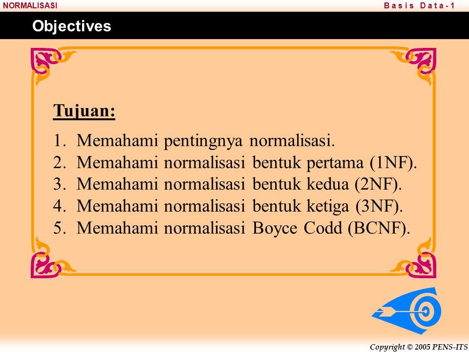 Copyright © 2005 PENS-ITS B a s i s D a t a - 1NORMALISASI Tujuan: 1.Memahami pentingnya normalisasi.