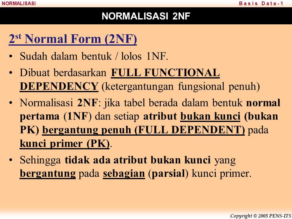 Copyright © 2005 PENS-ITS B a s i s D a t a - 1NORMALISASI NORMALISASI 2NF 2 st Normal Form (2NF) Sudah dalam bentuk / lolos 1NF.