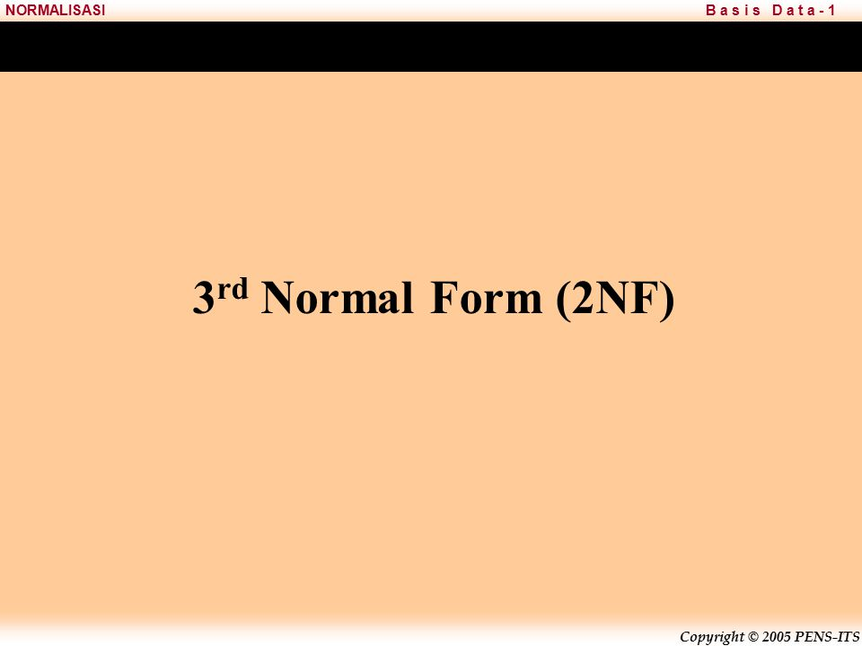 Copyright © 2005 PENS-ITS B a s i s D a t a - 1NORMALISASI 3 rd Normal Form (2NF)