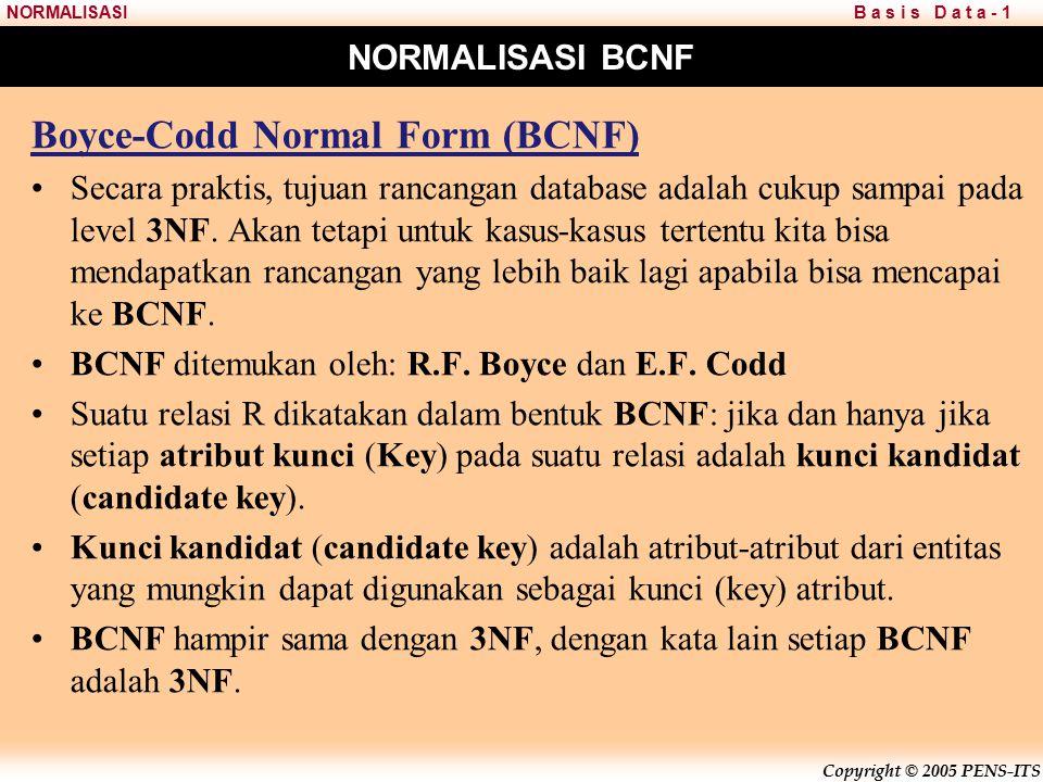 Copyright © 2005 PENS-ITS B a s i s D a t a - 1NORMALISASI NORMALISASI BCNF Boyce-Codd Normal Form (BCNF) Secara praktis, tujuan rancangan database adalah cukup sampai pada level 3NF.