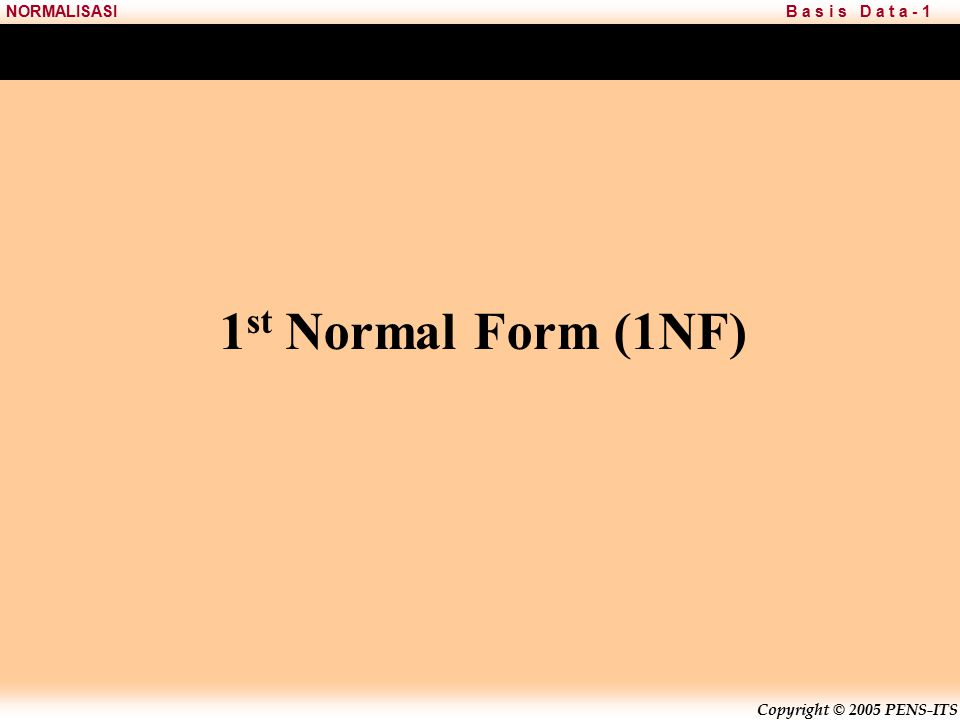 Copyright © 2005 PENS-ITS B a s i s D a t a - 1NORMALISASI 1 st Normal Form (1NF)