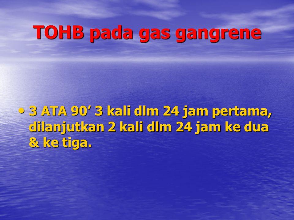 TOHB pada gas gangrene 3 ATA 90' 3 kali dlm 24 jam pertama, dilanjutkan 2 kali dlm 24 jam ke dua & ke tiga. 3 ATA 90' 3 kali dlm 24 jam pertama, dilan