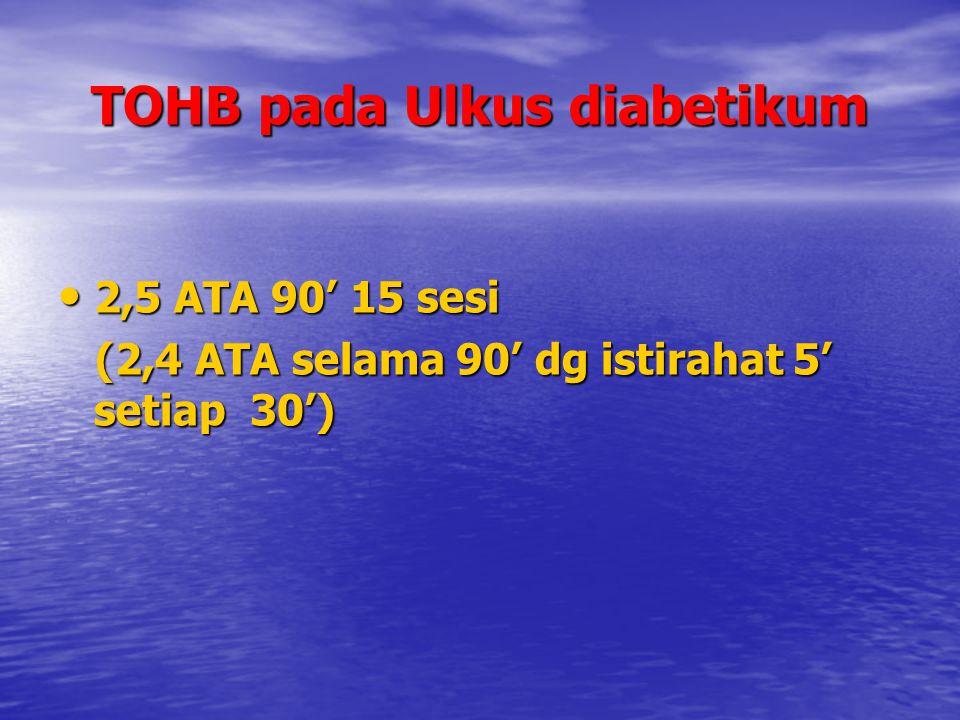 TOHB pada Ulkus diabetikum 2,5 ATA 90' 15 sesi 2,5 ATA 90' 15 sesi (2,4 ATA selama 90' dg istirahat 5' setiap 30') (2,4 ATA selama 90' dg istirahat 5'