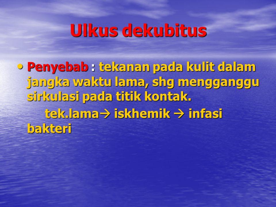 Ulkus dekubitus Penyebab : tekanan pada kulit dalam jangka waktu lama, shg mengganggu sirkulasi pada titik kontak. Penyebab : tekanan pada kulit dalam
