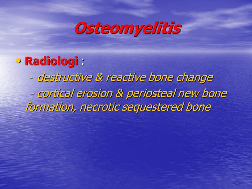 Osteomyelitis Radiologi : Radiologi : - destructive & reactive bone change - destructive & reactive bone change - cortical erosion & periosteal new bo