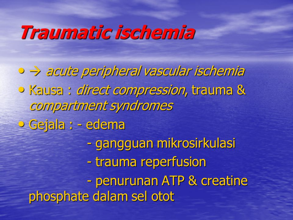 Traumatic ischemia  acute peripheral vascular ischemia  acute peripheral vascular ischemia Kausa : direct compression, trauma & compartment syndrome
