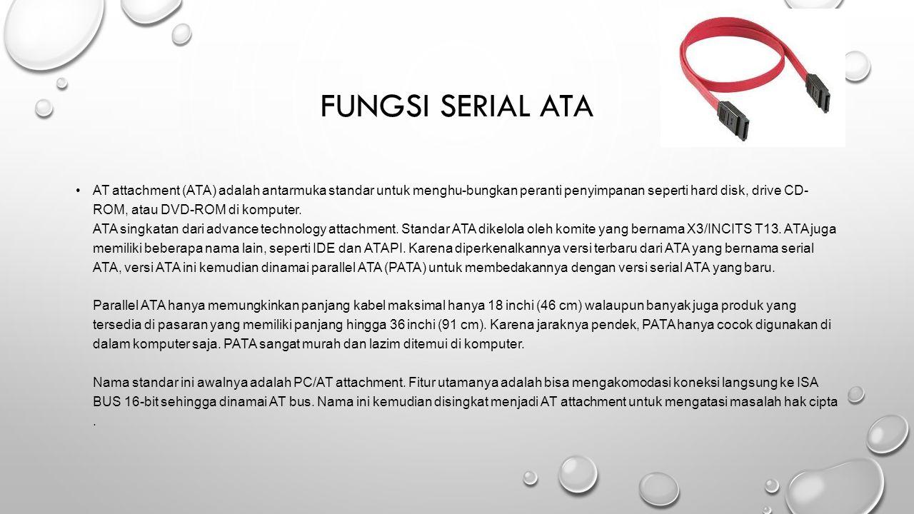 FUNGSI SERIAL ATA AT attachment (ATA) adalah antarmuka standar untuk menghu-bungkan peranti penyimpanan seperti hard disk, drive CD- ROM, atau DVD-ROM di komputer.