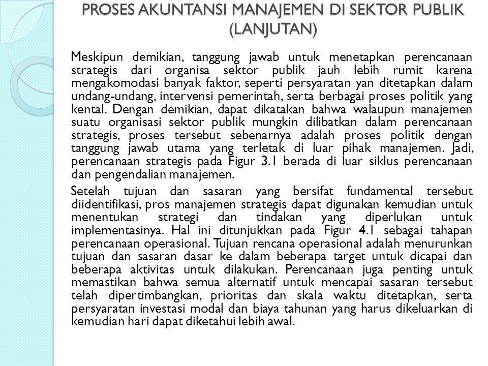 PROSES AKUNTANSI MANAJEMEN DI SEKTOR PUBLIK (LANJUTAN) Meskipun demikian, tanggung jawab untuk menetapkan perencanaan strategis dari organisa sektor p