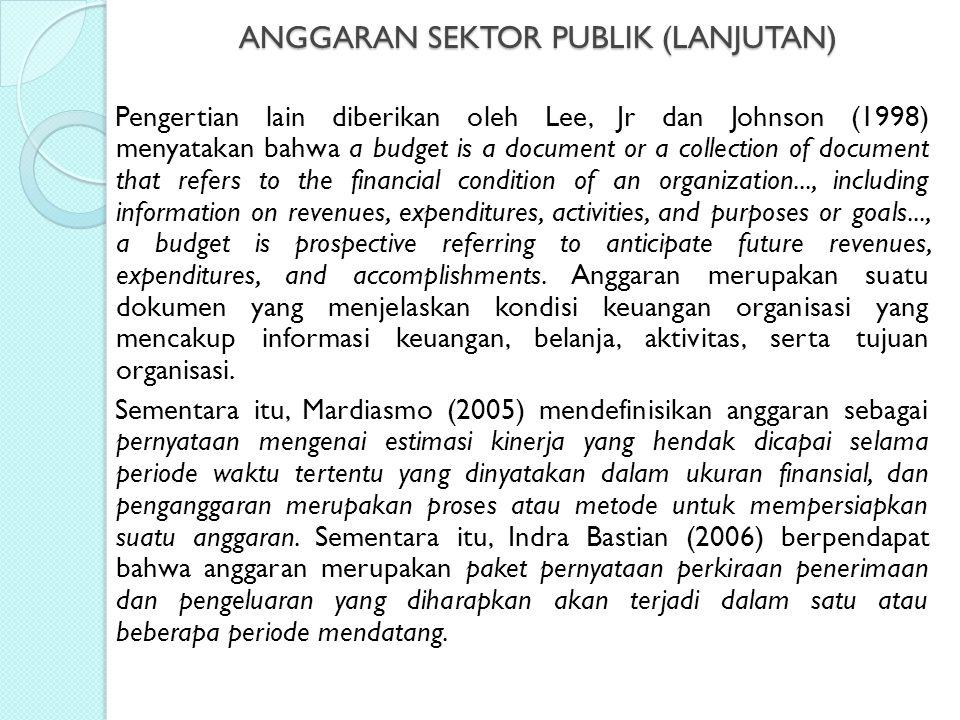 ANGGARAN SEKTOR PUBLIK (LANJUTAN) Pengertian lain diberikan oleh Lee, Jr dan Johnson (1998) menyatakan bahwa a budget is a document or a collection of