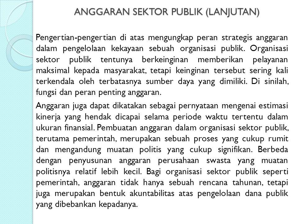 ANGGARAN SEKTOR PUBLIK (LANJUTAN) Pengertian-pengertian di atas mengungkap peran strategis anggaran dalam pengelolaan kekayaan sebuah organisasi publi