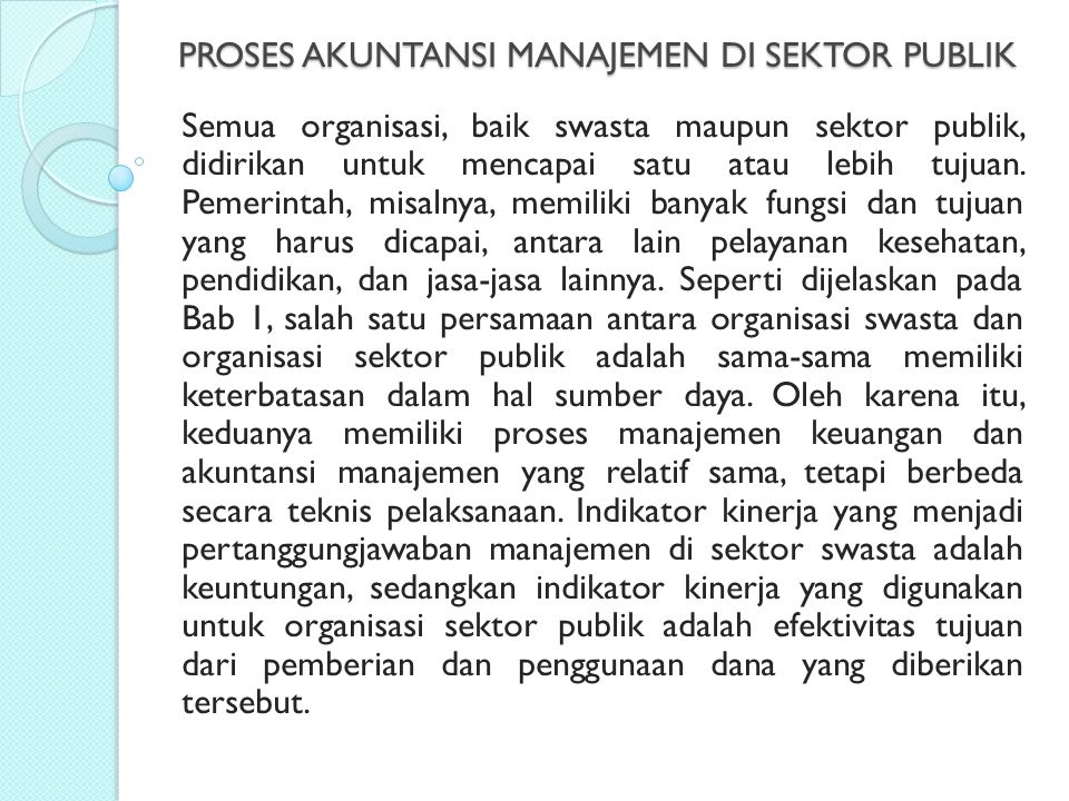 ANGGARAN SEKTOR PUBLIK (LANJUTAN) Pengertian lain diberikan oleh Lee, Jr dan Johnson (1998) menyatakan bahwa a budget is a document or a collection of document that refers to the financial condition of an organization..., including information on revenues, expenditures, activities, and purposes or goals..., a budget is prospective referring to anticipate future revenues, expenditures, and accomplishments.