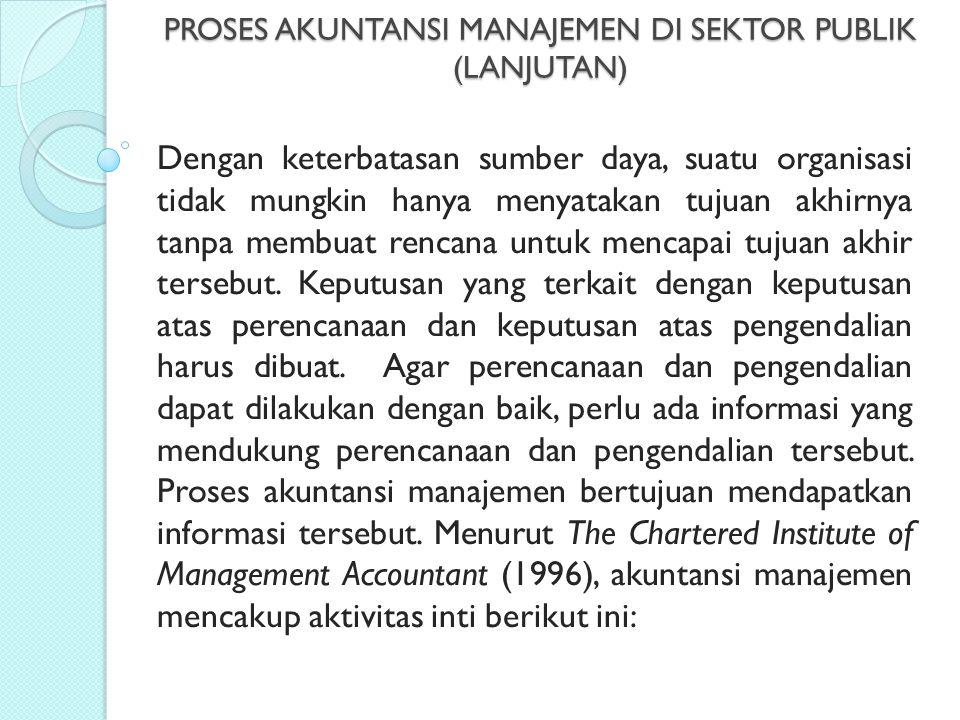 PROSES AKUNTANSI MANAJEMEN DI SEKTOR PUBLIK (LANJUTAN) Dengan keterbatasan sumber daya, suatu organisasi tidak mungkin hanya menyatakan tujuan akhirny