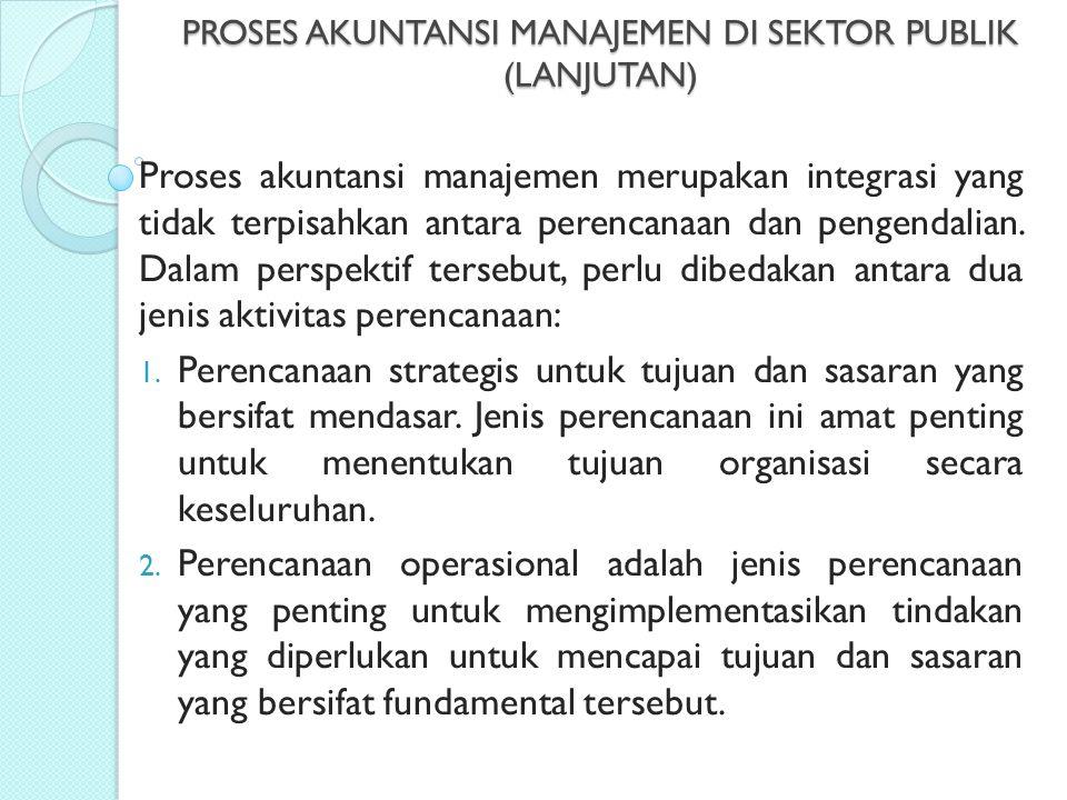 PROSES AKUNTANSI MANAJEMEN DI SEKTOR PUBLIK (LANJUTAN) Proses akuntansi manajemen merupakan integrasi yang tidak terpisahkan antara perencanaan dan pe