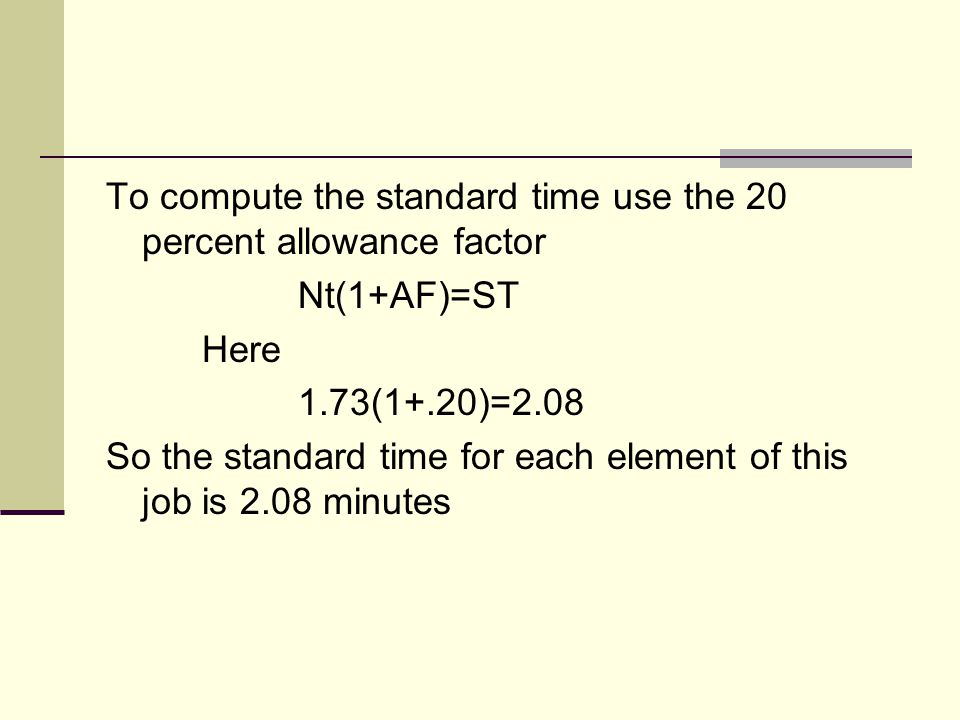 To compute the standard time use the 20 percent allowance factor Nt(1+AF)=ST Here 1.73(1+.20)=2.08 So the standard time for each element of this job i