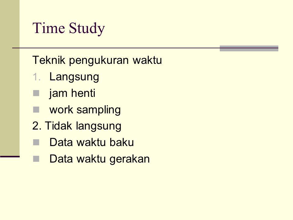 Time Study Teknik pengukuran waktu 1. Langsung jam henti work sampling 2. Tidak langsung Data waktu baku Data waktu gerakan