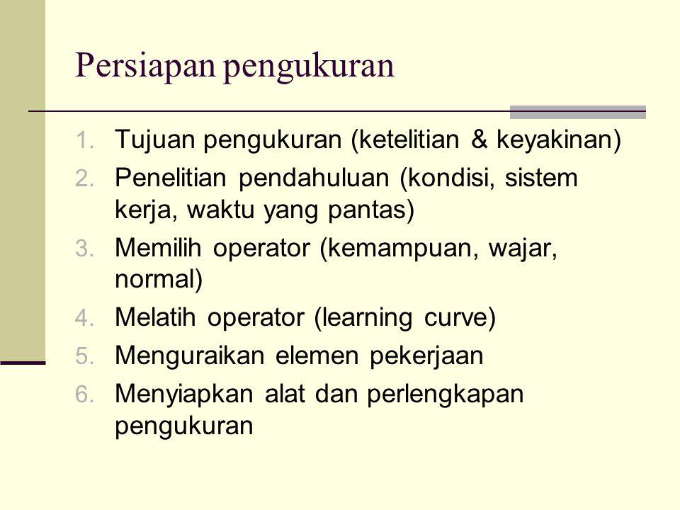Persiapan pengukuran 1. Tujuan pengukuran (ketelitian & keyakinan) 2. Penelitian pendahuluan (kondisi, sistem kerja, waktu yang pantas) 3. Memilih ope