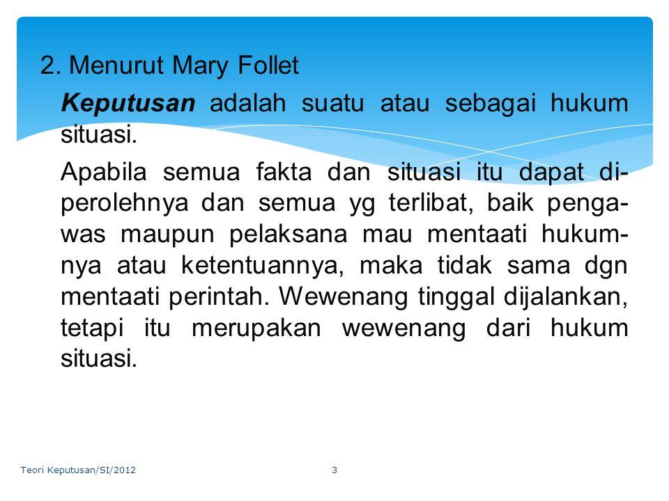 2. Menurut Mary Follet Keputusan adalah suatu atau sebagai hukum situasi. Apabila semua fakta dan situasi itu dapat di- perolehnya dan semua yg terlib