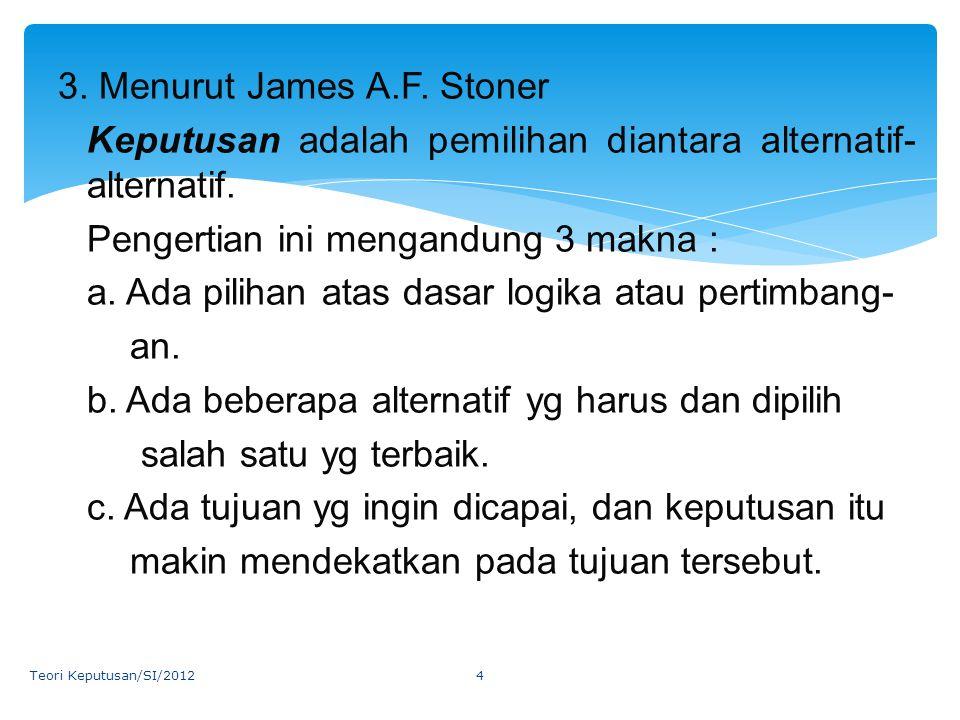 3. Menurut James A.F. Stoner Keputusan adalah pemilihan diantara alternatif- alternatif. Pengertian ini mengandung 3 makna : a. Ada pilihan atas dasar