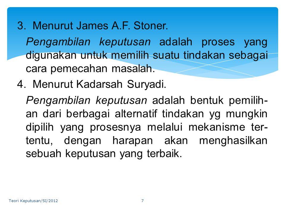 3. Menurut James A.F. Stoner. Pengambilan keputusan adalah proses yang digunakan untuk memilih suatu tindakan sebagai cara pemecahan masalah. 4. Menur