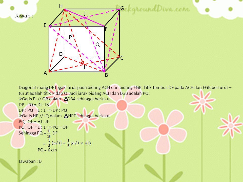 6. Panjang rusuk sebuah kubus ABCD. EFGH adalah 6 cm. Jarak bidang ACH dan EGB adalah... a.4 c. 4 cm e. 12 cm b.2 d. 6 cm Soal UN 2007 A B C D E F H G