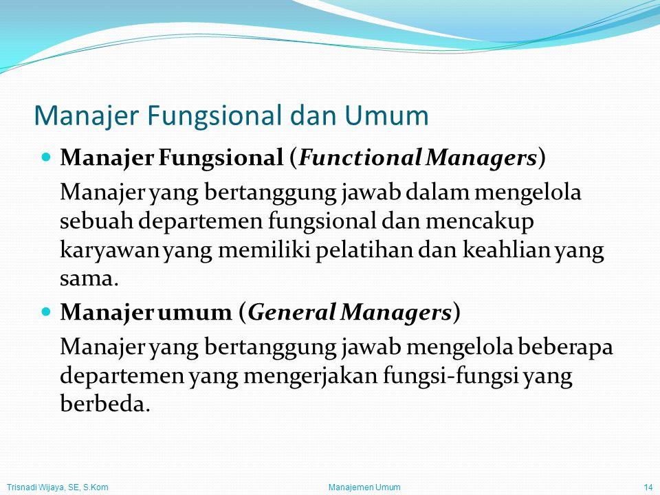Trisnadi Wijaya, SE, S.Kom Manajemen Umum14 Manajer Fungsional dan Umum Manajer Fungsional (Functional Managers) Manajer yang bertanggung jawab dalam