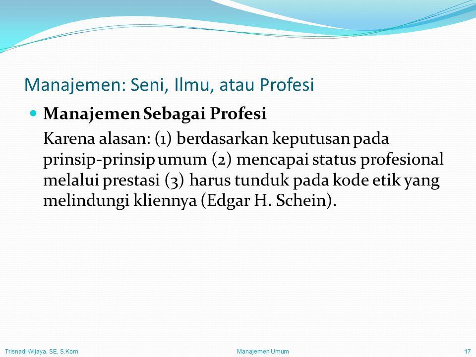 Trisnadi Wijaya, SE, S.Kom Manajemen Umum17 Manajemen: Seni, Ilmu, atau Profesi Manajemen Sebagai Profesi Karena alasan: (1) berdasarkan keputusan pad