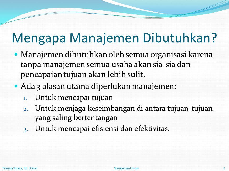 Manajemen Umum2 Mengapa Manajemen Dibutuhkan? Manajemen dibutuhkan oleh semua organisasi karena tanpa manajemen semua usaha akan sia-sia dan pencapaia