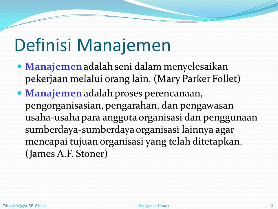 Trisnadi Wijaya, SE, S.Kom Manajemen Umum3 Definisi Manajemen Manajemen adalah seni dalam menyelesaikan pekerjaan melalui orang lain. (Mary Parker Fol