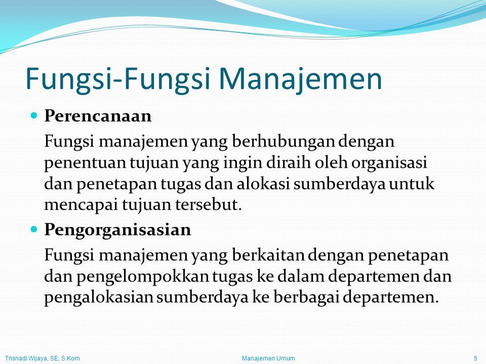 Trisnadi Wijaya, SE, S.Kom Manajemen Umum5 Fungsi-Fungsi Manajemen Perencanaan Fungsi manajemen yang berhubungan dengan penentuan tujuan yang ingin di