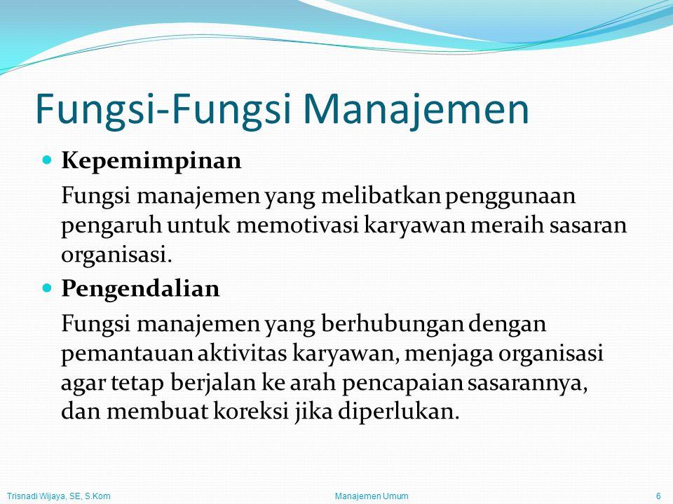 Trisnadi Wijaya, SE, S.Kom Manajemen Umum6 Fungsi-Fungsi Manajemen Kepemimpinan Fungsi manajemen yang melibatkan penggunaan pengaruh untuk memotivasi karyawan meraih sasaran organisasi.