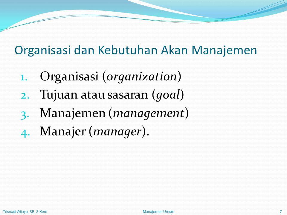 Trisnadi Wijaya, SE, S.Kom Manajemen Umum7 Organisasi dan Kebutuhan Akan Manajemen 1. Organisasi (organization) 2. Tujuan atau sasaran (goal) 3. Manaj