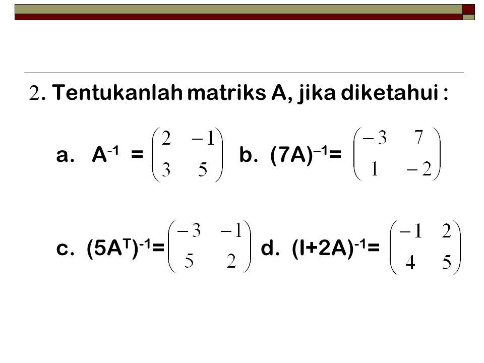 2. Tentukanlah matriks A, jika diketahui : a. A -1 = b. (7A) –1 = c. (5A T ) -1 = d. (I+2A) -1 =