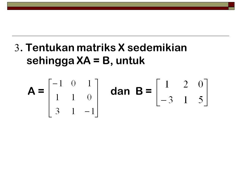 3. Tentukan matriks X sedemikian sehingga XA = B, untuk A = dan B =