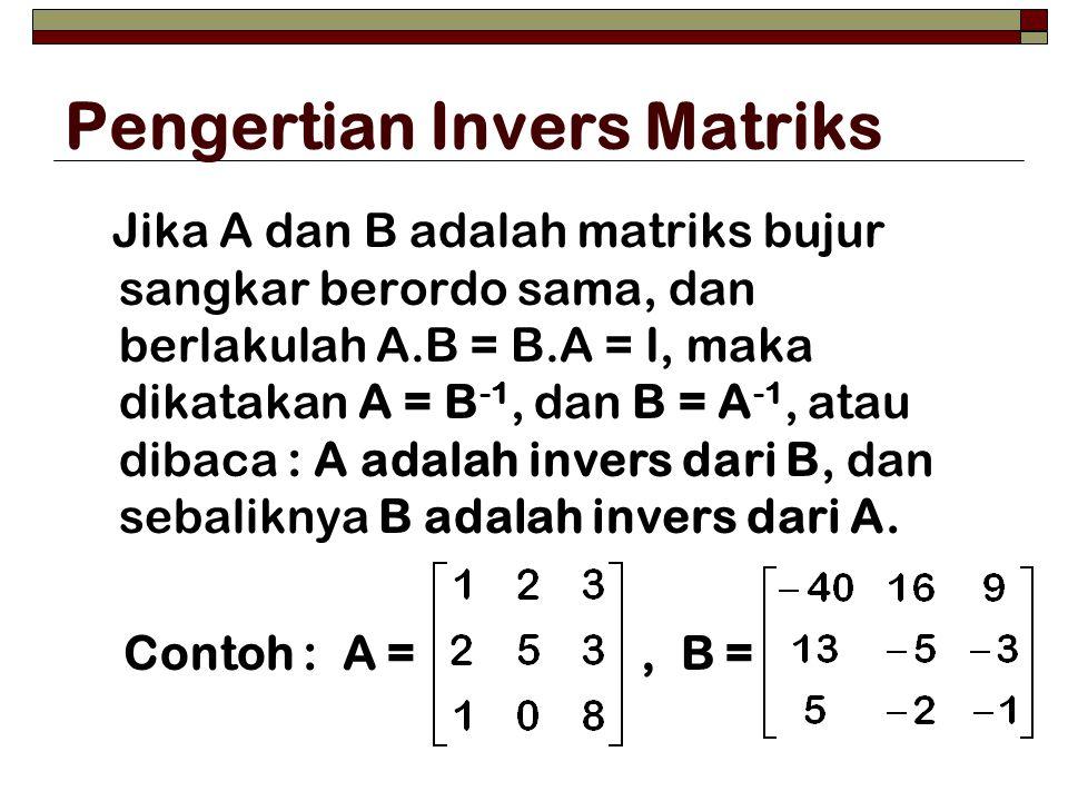 Pengertian Invers Matriks Jika A dan B adalah matriks bujur sangkar berordo sama, dan berlakulah A.B = B.A = I, maka dikatakan A = B -1, dan B = A -1,