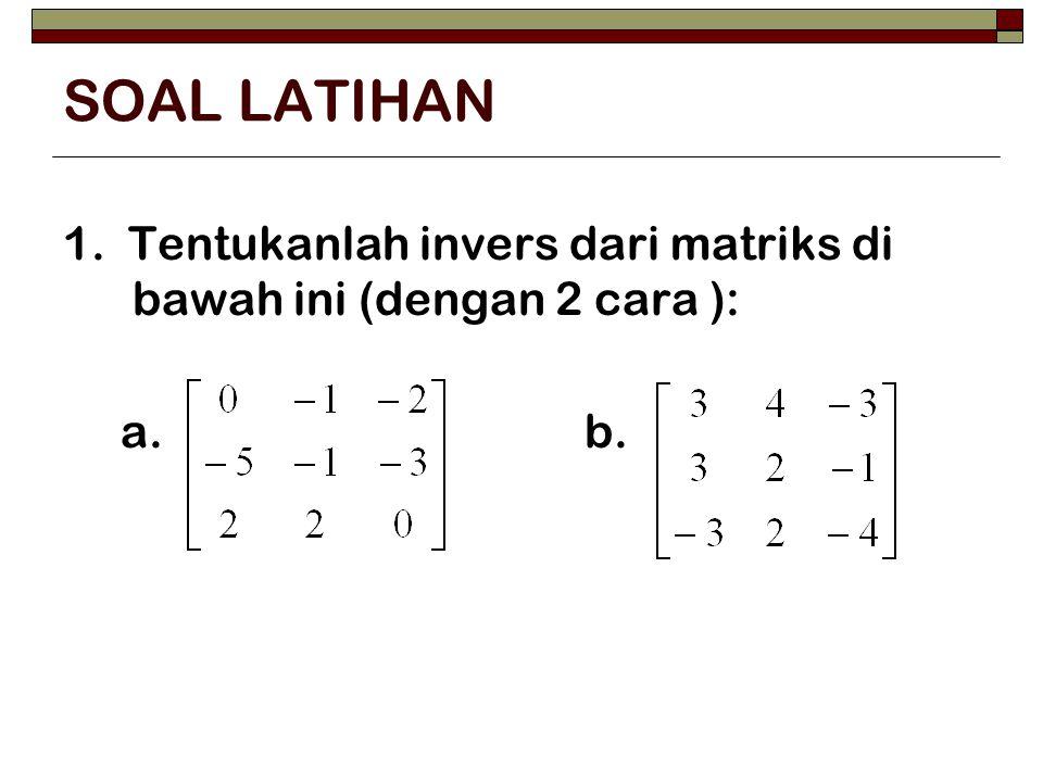 SOAL LATIHAN 1. Tentukanlah invers dari matriks di bawah ini (dengan 2 cara ): a. b.