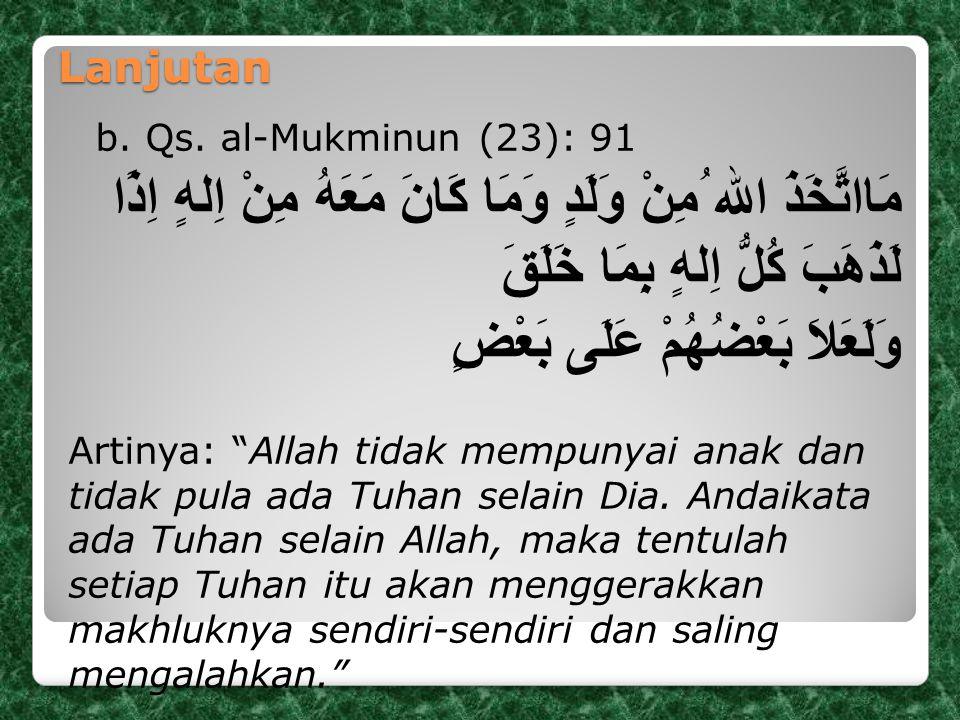 Lanjutan b. Qs. al-Mukminun (23): 91 مَااتَّخَذَ الله ُمِنْ وَلَدٍ وَمَا كَانَ مَعَهُ مِنْ اِلهٍ اِذًا لَذَهَبَ كُلُّ اِلهٍ بِمَا خَلَقَ وَلَعَلاَ بَع