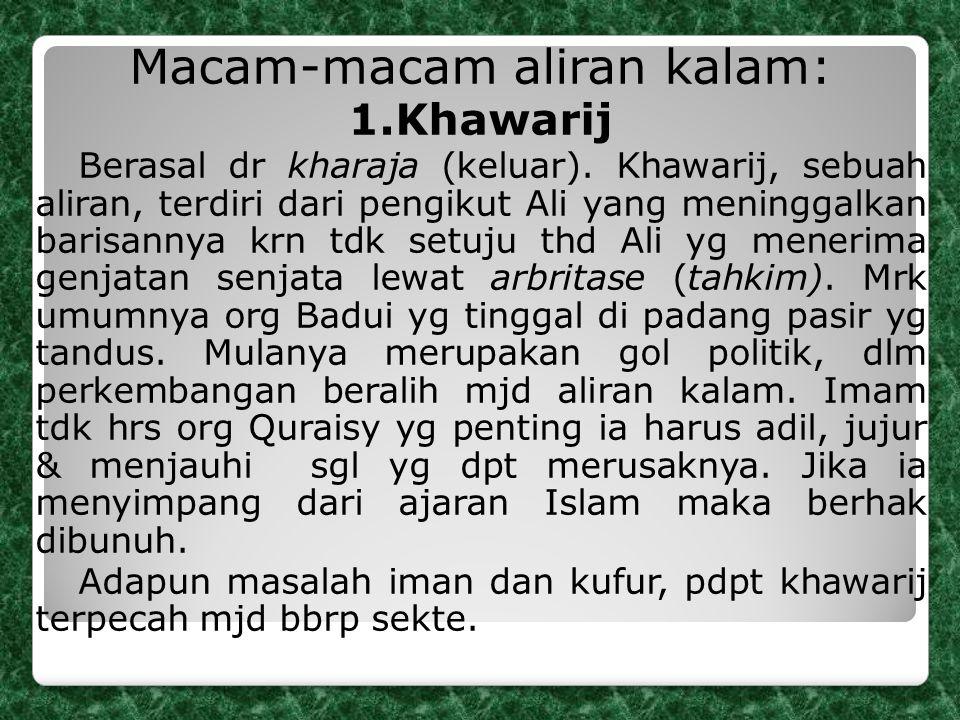 Macam-macam aliran kalam: 1.Khawarij Berasal dr kharaja (keluar). Khawarij, sebuah aliran, terdiri dari pengikut Ali yang meninggalkan barisannya krn