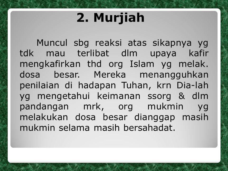 2. Murjiah Muncul sbg reaksi atas sikapnya yg tdk mau terlibat dlm upaya kafir mengkafirkan thd org Islam yg melak. dosa besar. Mereka menangguhkan pe