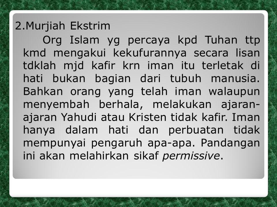 2.Murjiah Ekstrim Org Islam yg percaya kpd Tuhan ttp kmd mengakui kekufurannya secara lisan tdklah mjd kafir krn iman itu terletak di hati bukan bagia