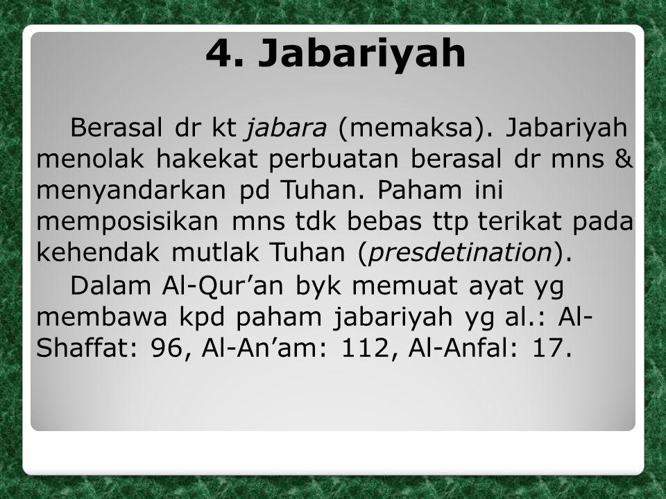 4. Jabariyah Berasal dr kt jabara (memaksa). Jabariyah menolak hakekat perbuatan berasal dr mns & menyandarkan pd Tuhan. Paham ini memposisikan mns td