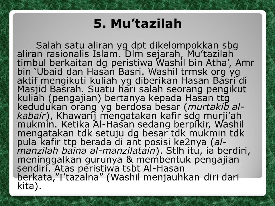 5. Mu'tazilah Salah satu aliran yg dpt dikelompokkan sbg aliran rasionalis Islam. Dlm sejarah, Mu'tazilah timbul berkaitan dg peristiwa Washil bin Ath